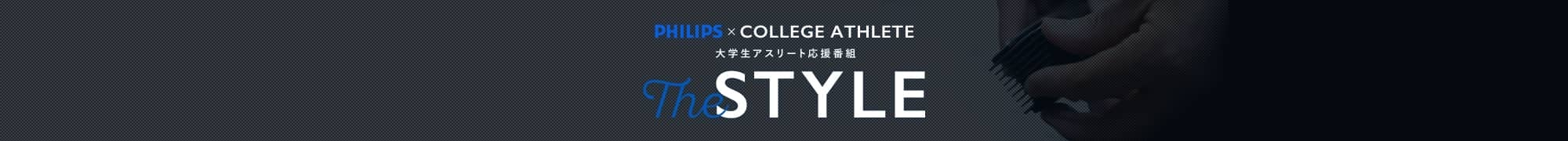 大学アスリート応援番組「THE STYLE」は、フィリップス社グルーミングシリーズのサポートにより 現役で活躍する大学アスリートをカッコよく変身させる番組です。勉強に、練習に多忙…